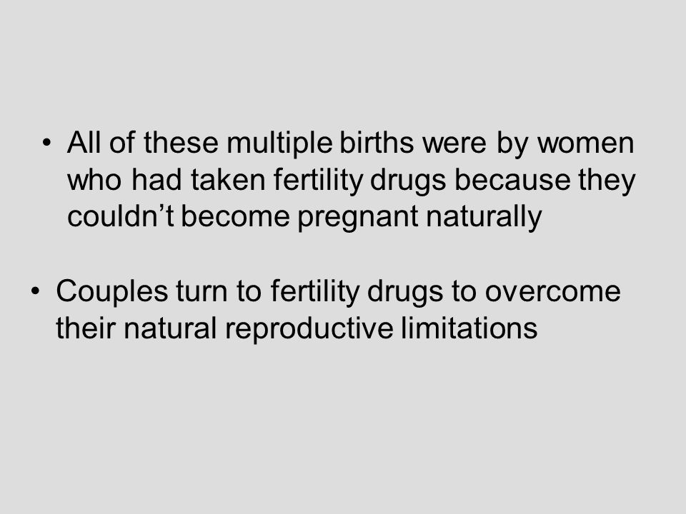 All of these multiple births were by women who had taken fertility drugs because they couldn't become pregnant naturally