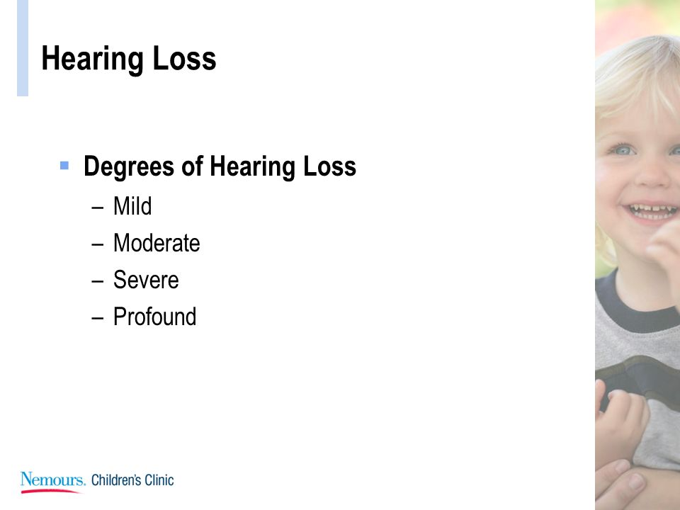 Hearing Loss Degrees of Hearing Loss Mild Moderate Severe Profound