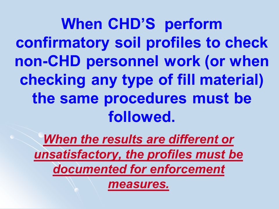 When CHD'S perform confirmatory soil profiles to check non-CHD personnel work (or when checking any type of fill material) the same procedures must be followed.