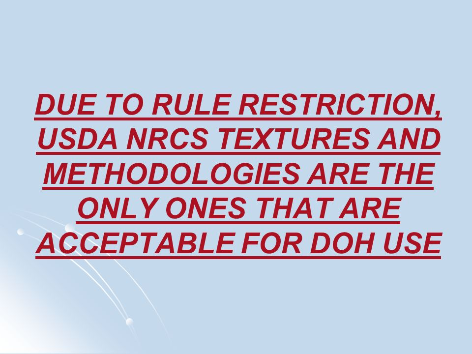 DUE TO RULE RESTRICTION, USDA NRCS TEXTURES AND METHODOLOGIES ARE THE ONLY ONES THAT ARE ACCEPTABLE FOR DOH USE