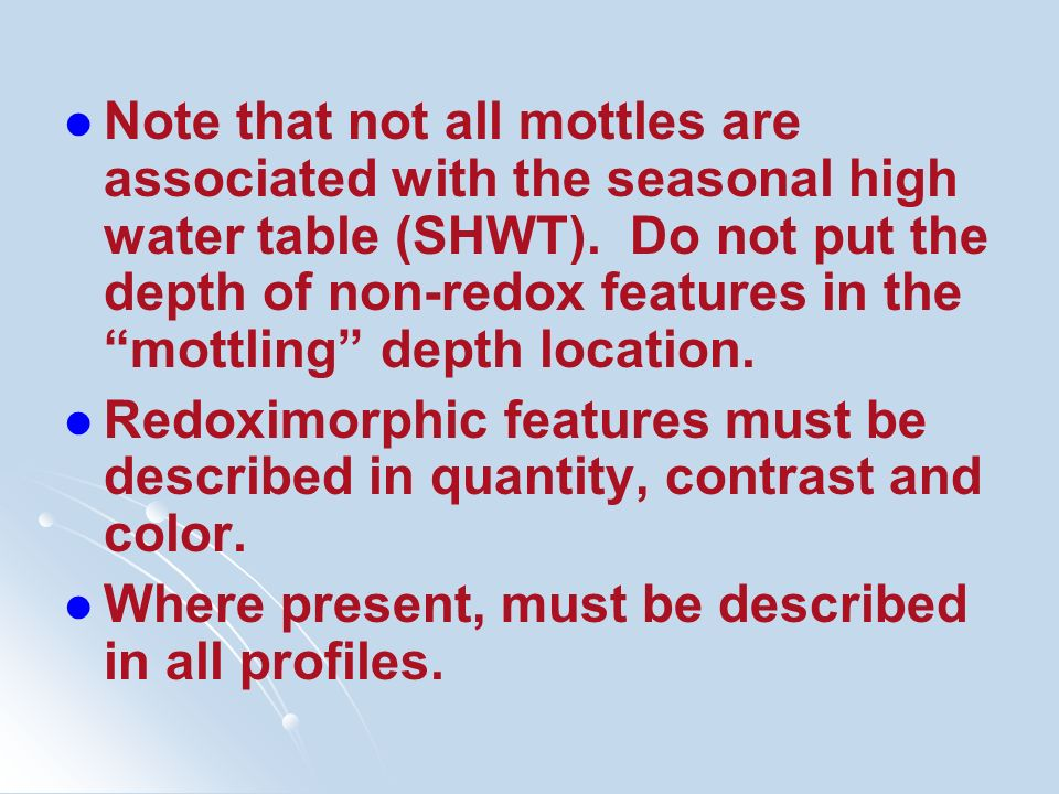 Note that not all mottles are associated with the seasonal high water table (SHWT). Do not put the depth of non-redox features in the mottling depth location.