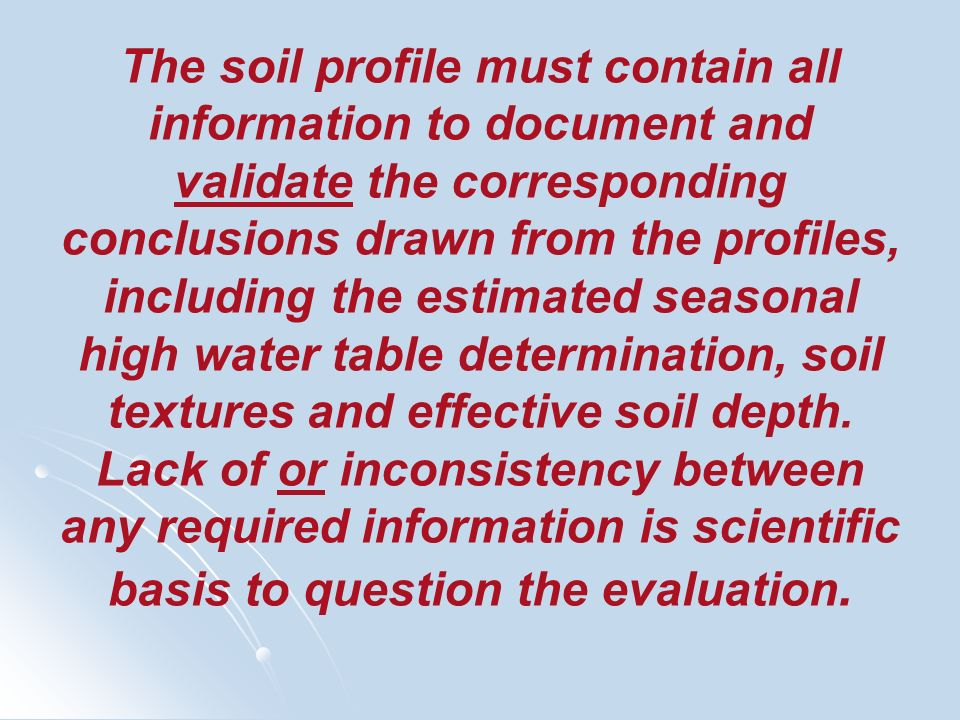 The soil profile must contain all information to document and validate the corresponding conclusions drawn from the profiles, including the estimated seasonal high water table determination, soil textures and effective soil depth.