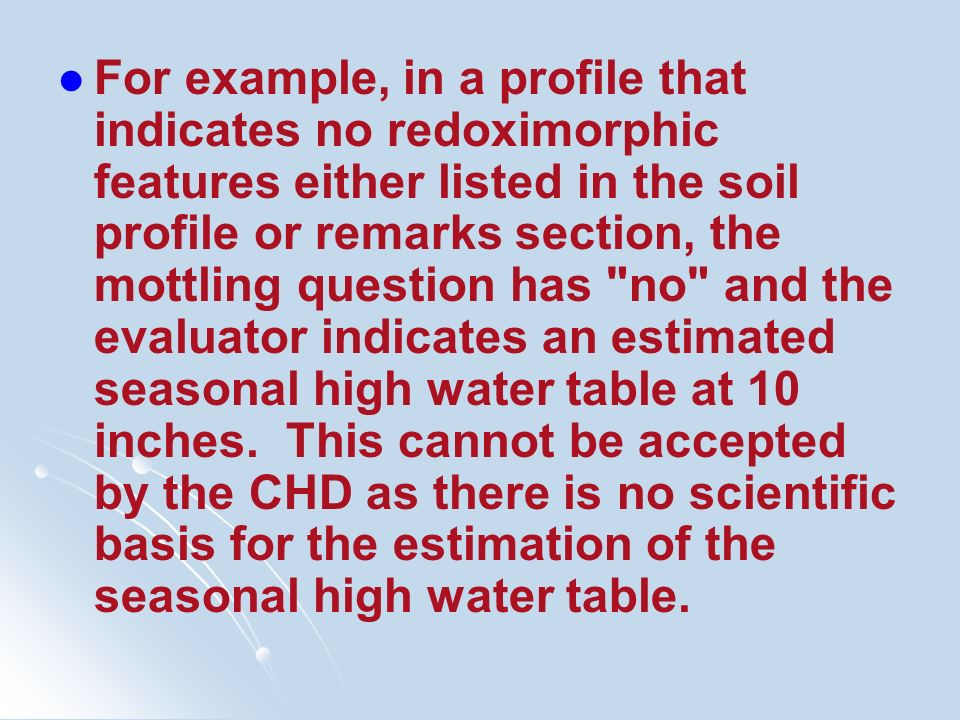 For example, in a profile that indicates no redoximorphic features either listed in the soil profile or remarks section, the mottling question has no and the evaluator indicates an estimated seasonal high water table at 10 inches.