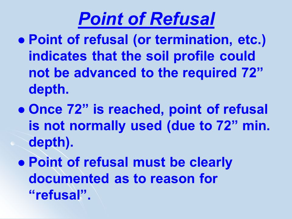 Point of Refusal Point of refusal (or termination, etc.) indicates that the soil profile could not be advanced to the required 72 depth.