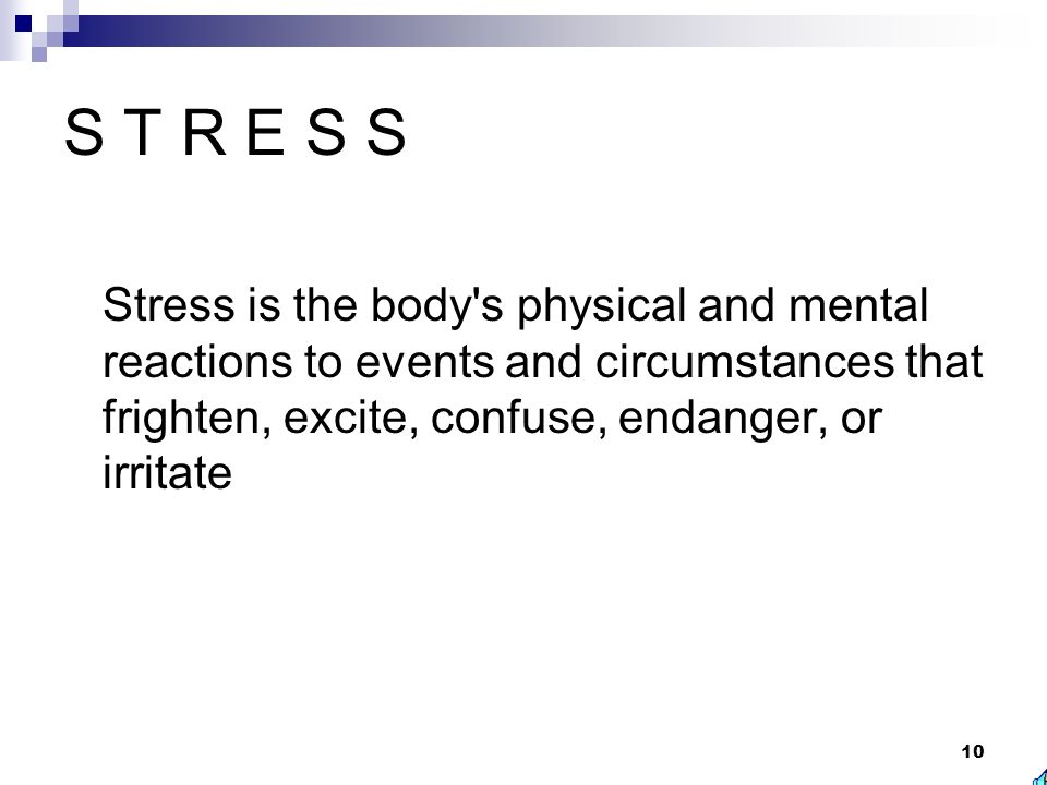 S T R E S S Stress is the body s physical and mental reactions to events and circumstances that frighten, excite, confuse, endanger, or irritate.