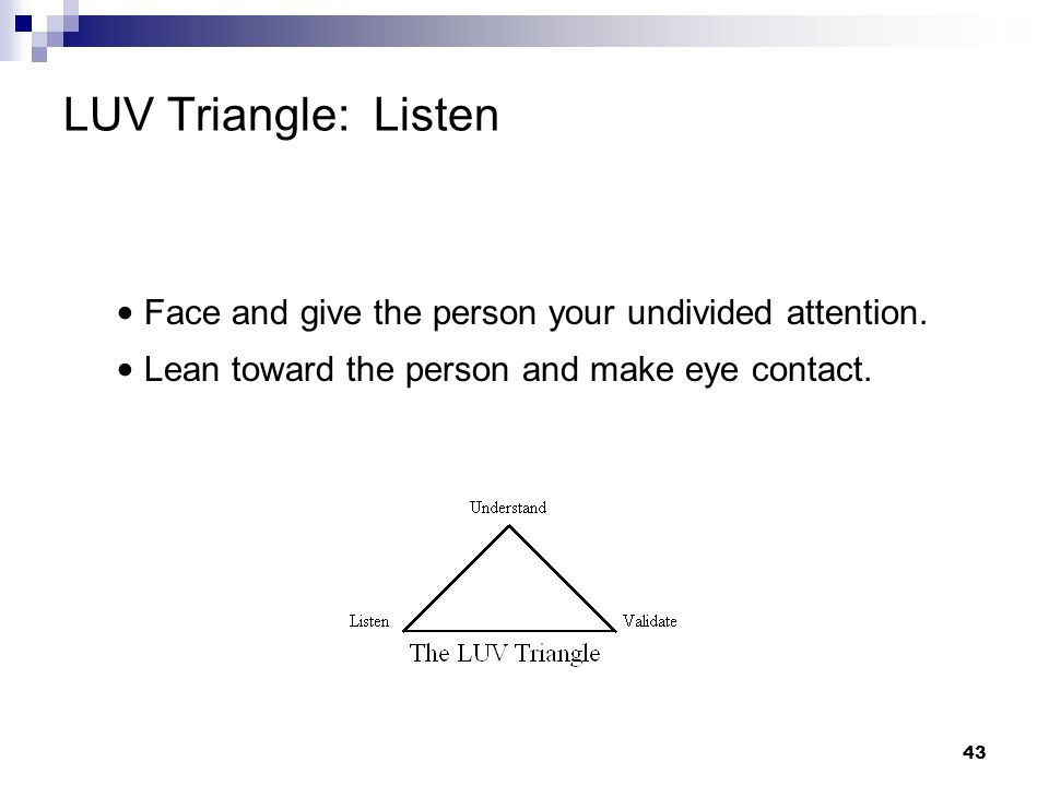 LUV Triangle: Listen • Face and give the person your undivided attention. • Lean toward the person and make eye contact.