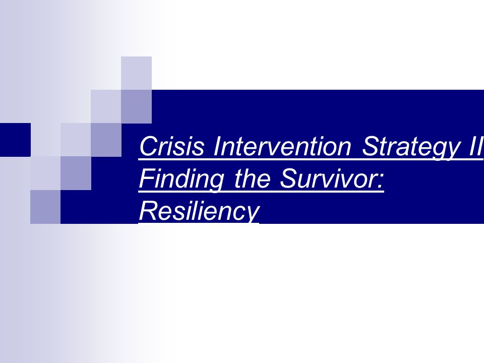 Crisis Intervention Strategy II Finding the Survivor: Resiliency