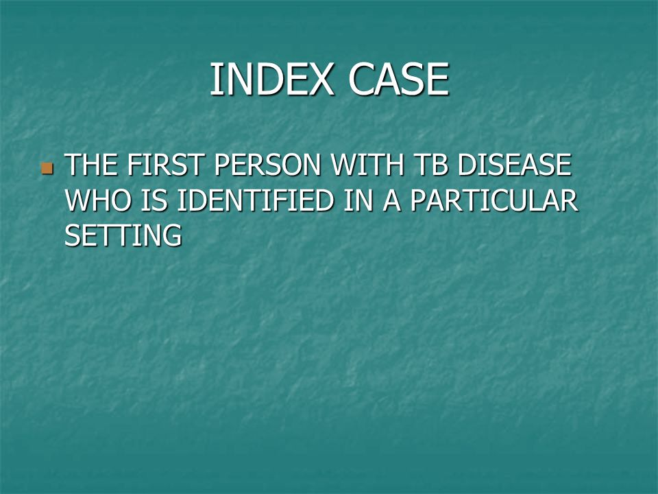 INDEX CASE THE FIRST PERSON WITH TB DISEASE WHO IS IDENTIFIED IN A PARTICULAR SETTING