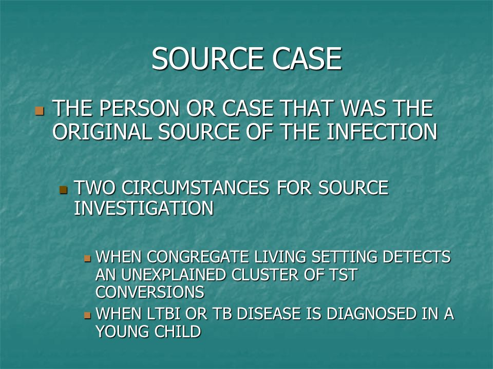 SOURCE CASE THE PERSON OR CASE THAT WAS THE ORIGINAL SOURCE OF THE INFECTION. TWO CIRCUMSTANCES FOR SOURCE INVESTIGATION.