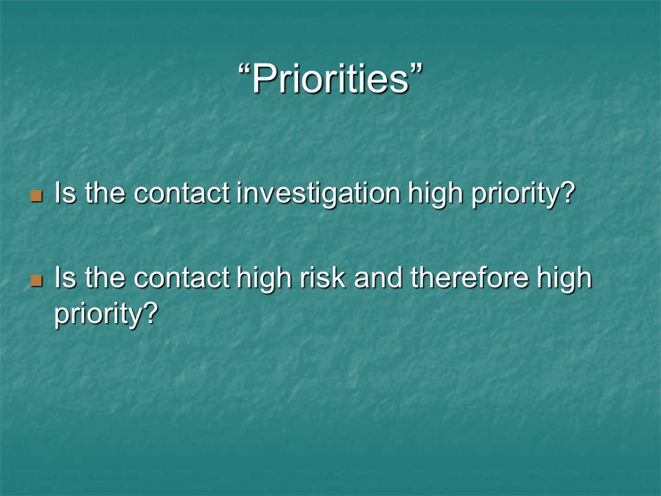 Priorities Is the contact investigation high priority