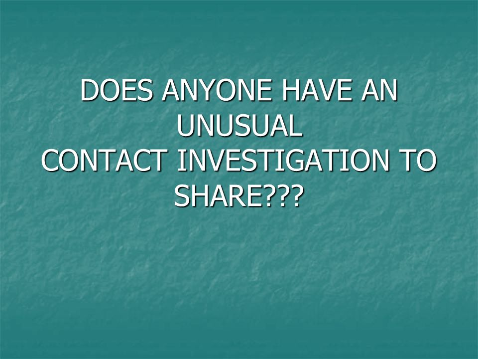 DOES ANYONE HAVE AN UNUSUAL CONTACT INVESTIGATION TO SHARE