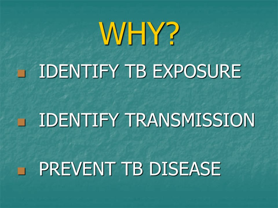 WHY IDENTIFY TB EXPOSURE IDENTIFY TRANSMISSION PREVENT TB DISEASE