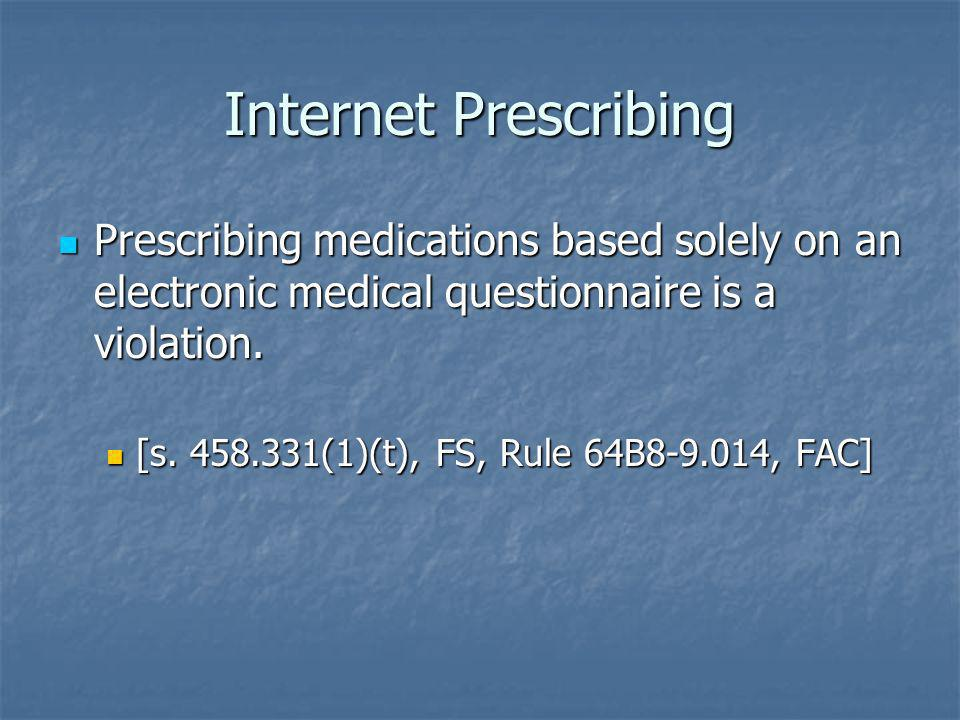 Internet Prescribing Prescribing medications based solely on an electronic medical questionnaire is a violation.