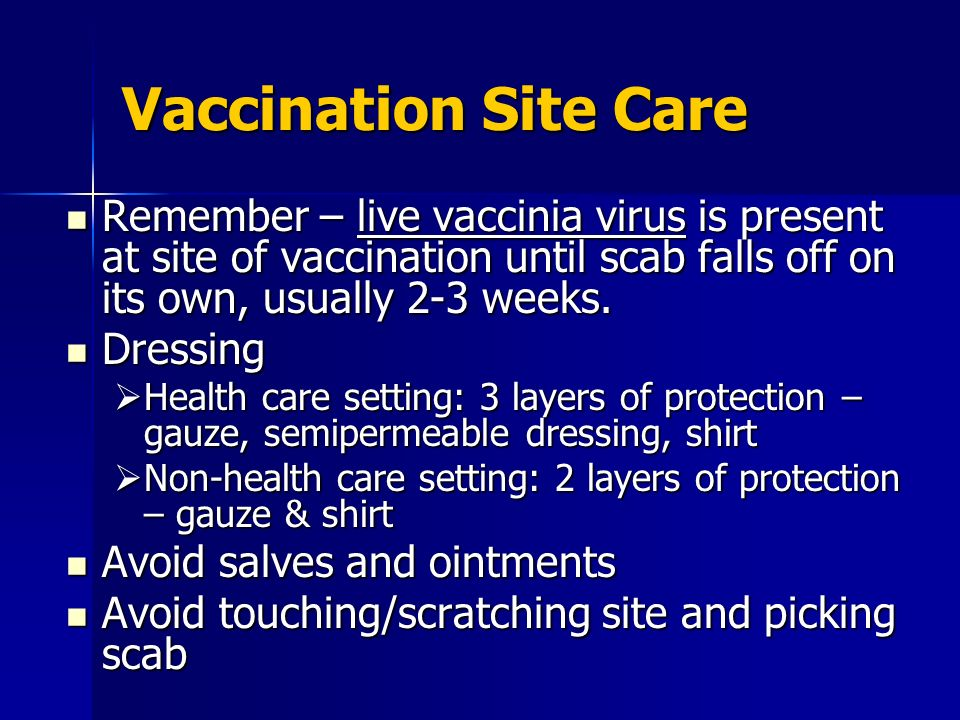 Vaccination Site Care Remember – live vaccinia virus is present at site of vaccination until scab falls off on its own, usually 2-3 weeks.