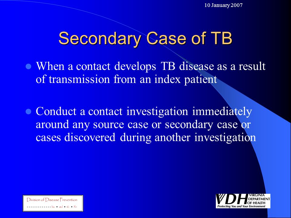 10 January 2007 Secondary Case of TB. When a contact develops TB disease as a result of transmission from an index patient.