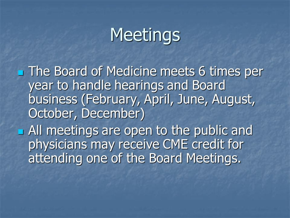 Meetings The Board of Medicine meets 6 times per year to handle hearings and Board business (February, April, June, August, October, December)