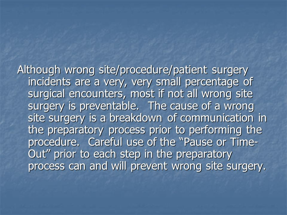 Although wrong site/procedure/patient surgery incidents are a very, very small percentage of surgical encounters, most if not all wrong site surgery is preventable.
