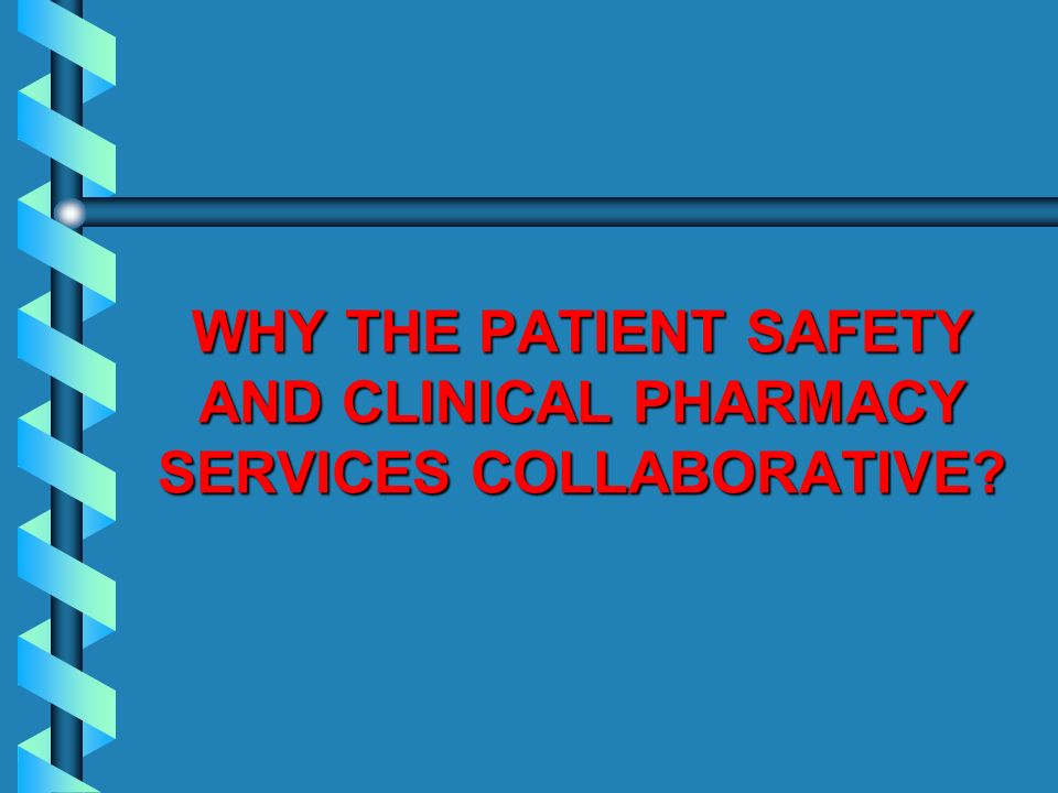 WHY THE PATIENT SAFETY AND CLINICAL PHARMACY SERVICES COLLABORATIVE