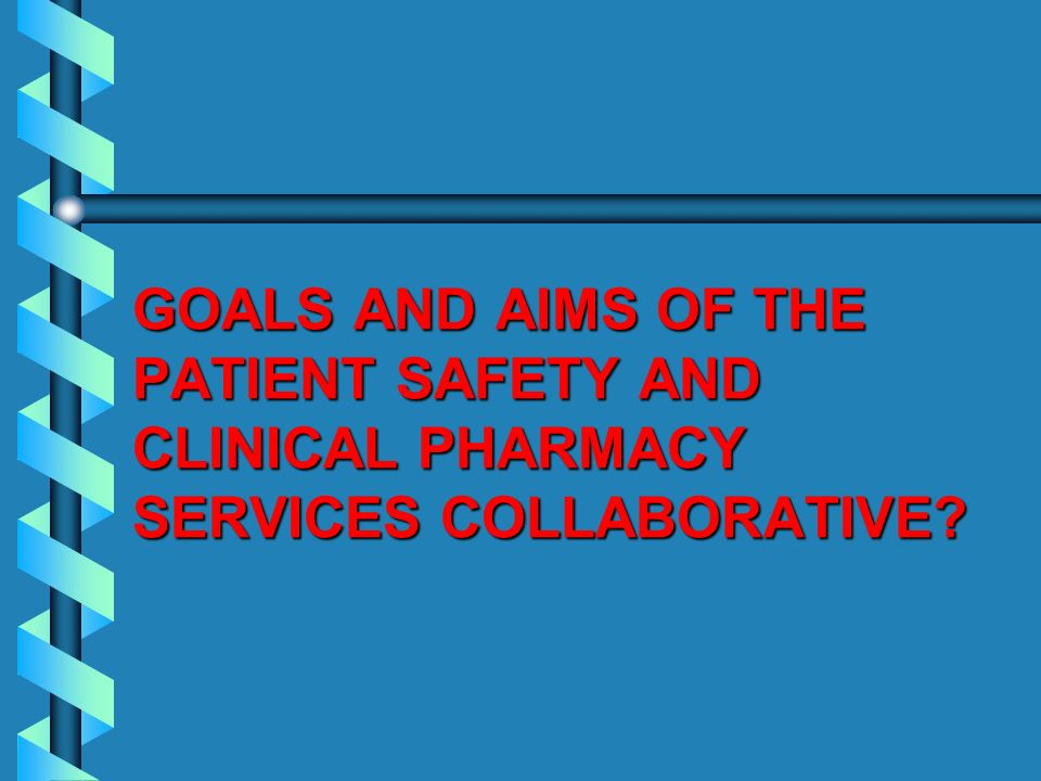 GOALS AND AIMS OF THE PATIENT SAFETY AND CLINICAL PHARMACY SERVICES COLLABORATIVE