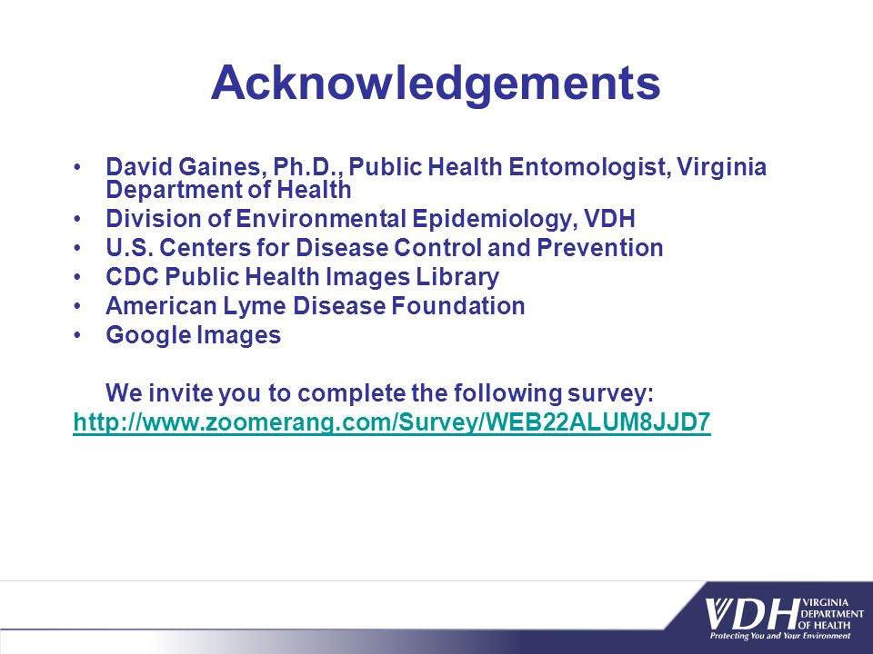 Acknowledgements David Gaines, Ph.D., Public Health Entomologist, Virginia Department of Health. Division of Environmental Epidemiology, VDH.