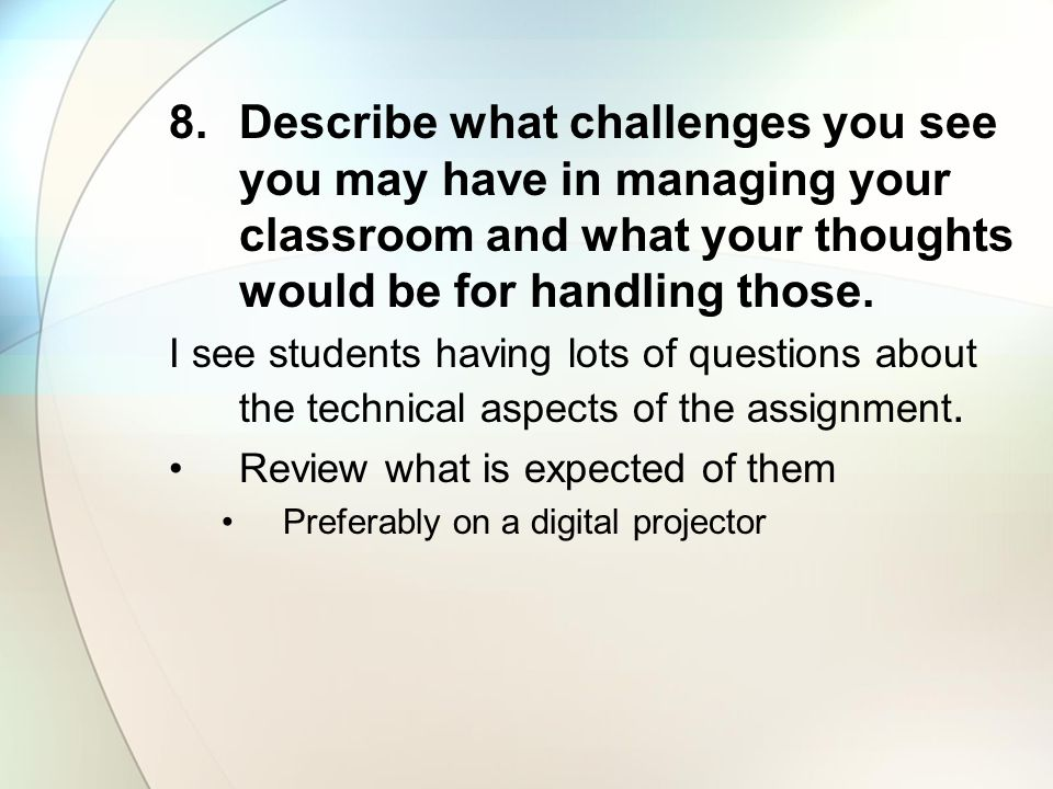 Describe what challenges you see you may have in managing your classroom and what your thoughts would be for handling those.