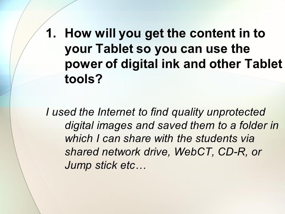 How will you get the content in to your Tablet so you can use the power of digital ink and other Tablet tools