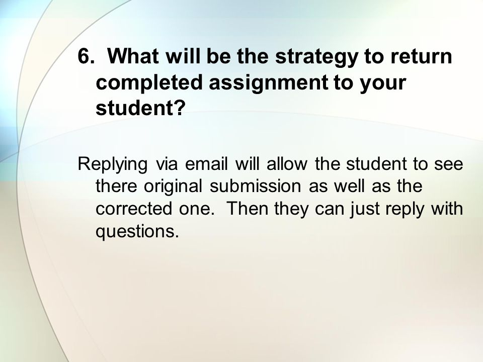6. What will be the strategy to return completed assignment to your student