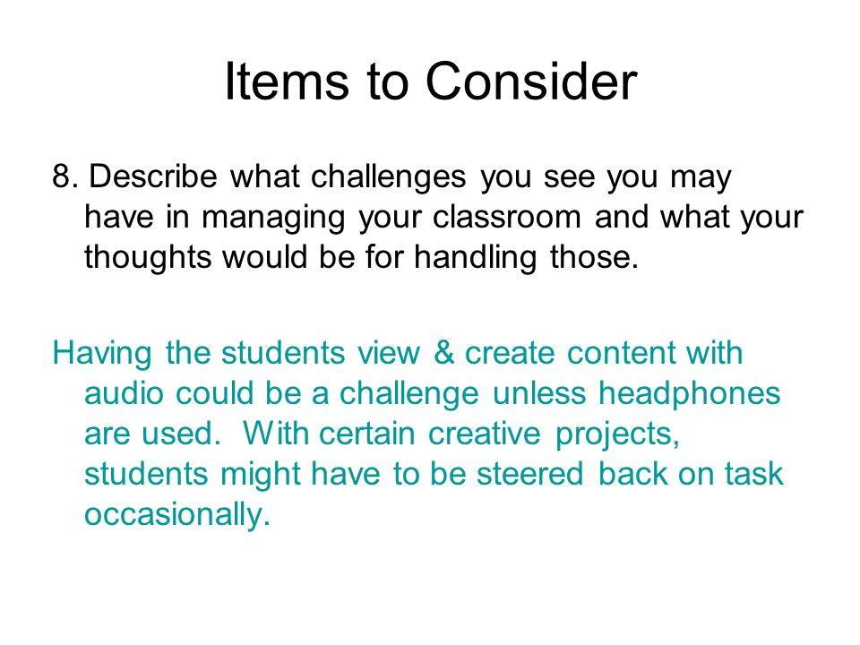 Items to Consider8. Describe what challenges you see you may have in managing your classroom and what your thoughts would be for handling those.