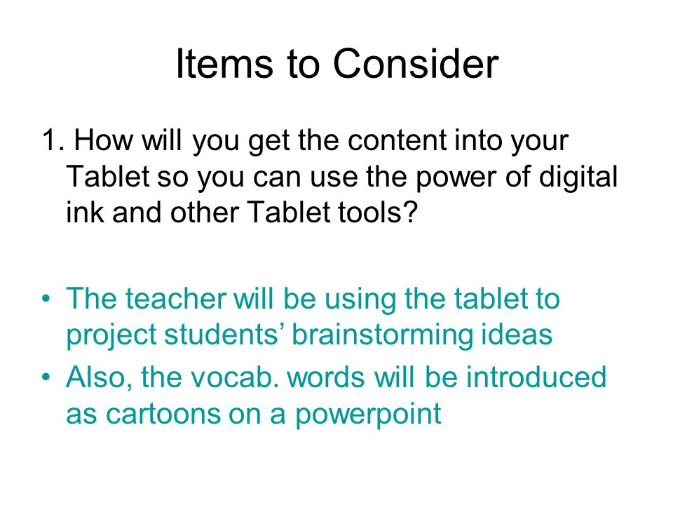Items to Consider 1. How will you get the content into your Tablet so you can use the power of digital ink and other Tablet tools