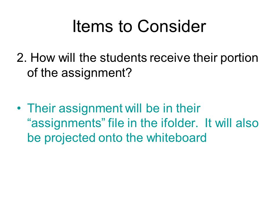 Items to Consider 2. How will the students receive their portion of the assignment