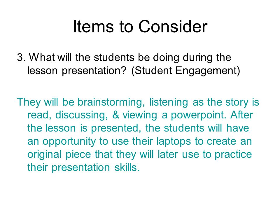 Items to Consider 3. What will the students be doing during the lesson presentation (Student Engagement)