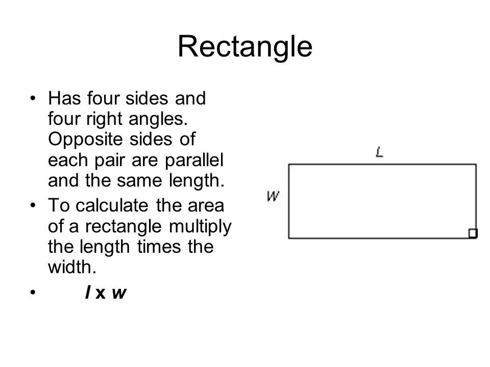 Rectangle Has four sides and four right angles. Opposite sides of each pair are parallel and the same length.
