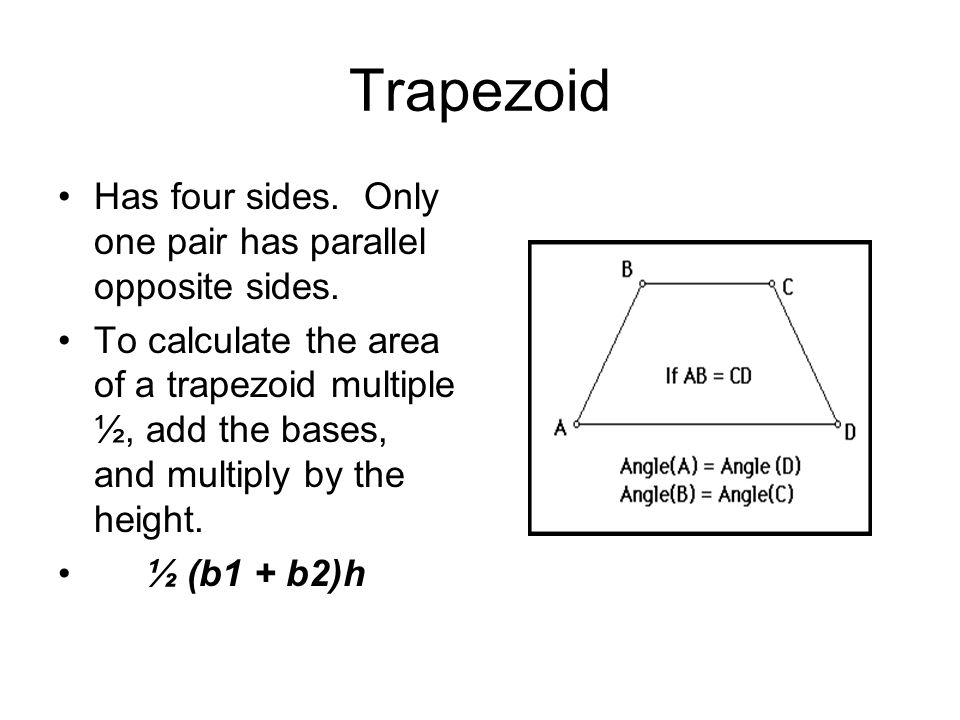 Trapezoid Has four sides. Only one pair has parallel opposite sides.