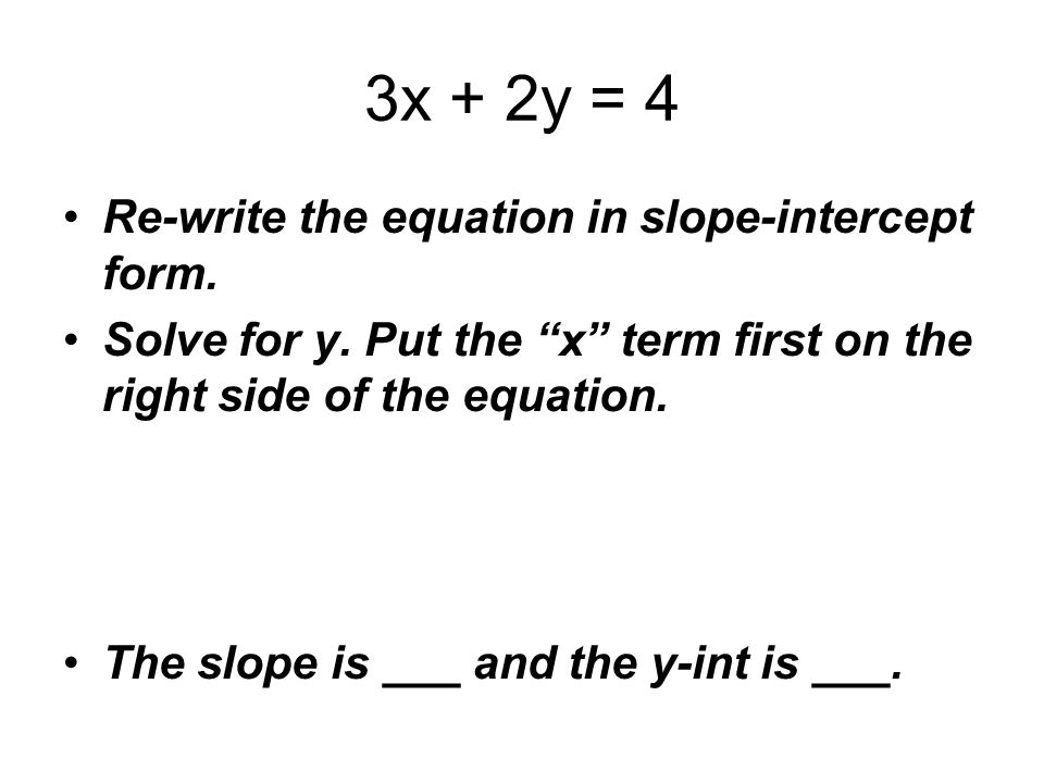 3x + 2y = 4 Re-write the equation in slope-intercept form.