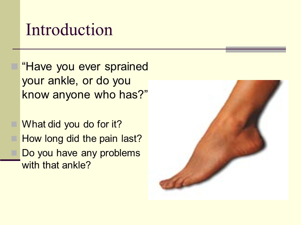 Introduction Have you ever sprained your ankle, or do you know anyone who has What did you do for it
