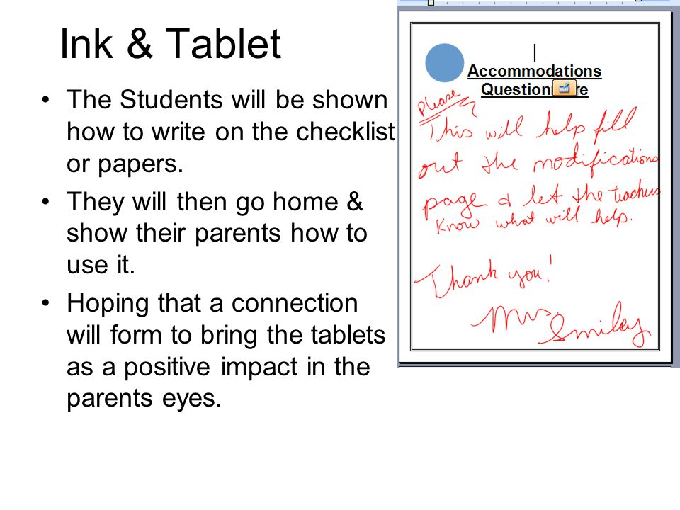 Ink & Tablet The Students will be shown how to write on the checklist or papers. They will then go home & show their parents how to use it.