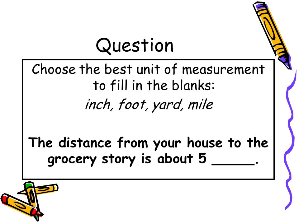 The distance from your house to the grocery story is about 5 _____.