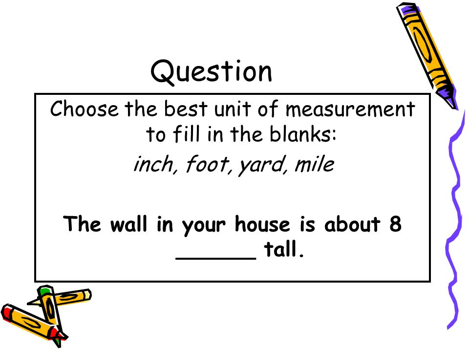 The wall in your house is about 8 ______ tall.