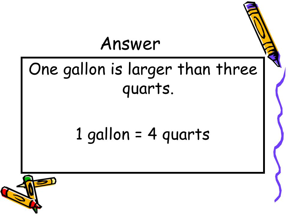 One gallon is larger than three quarts.