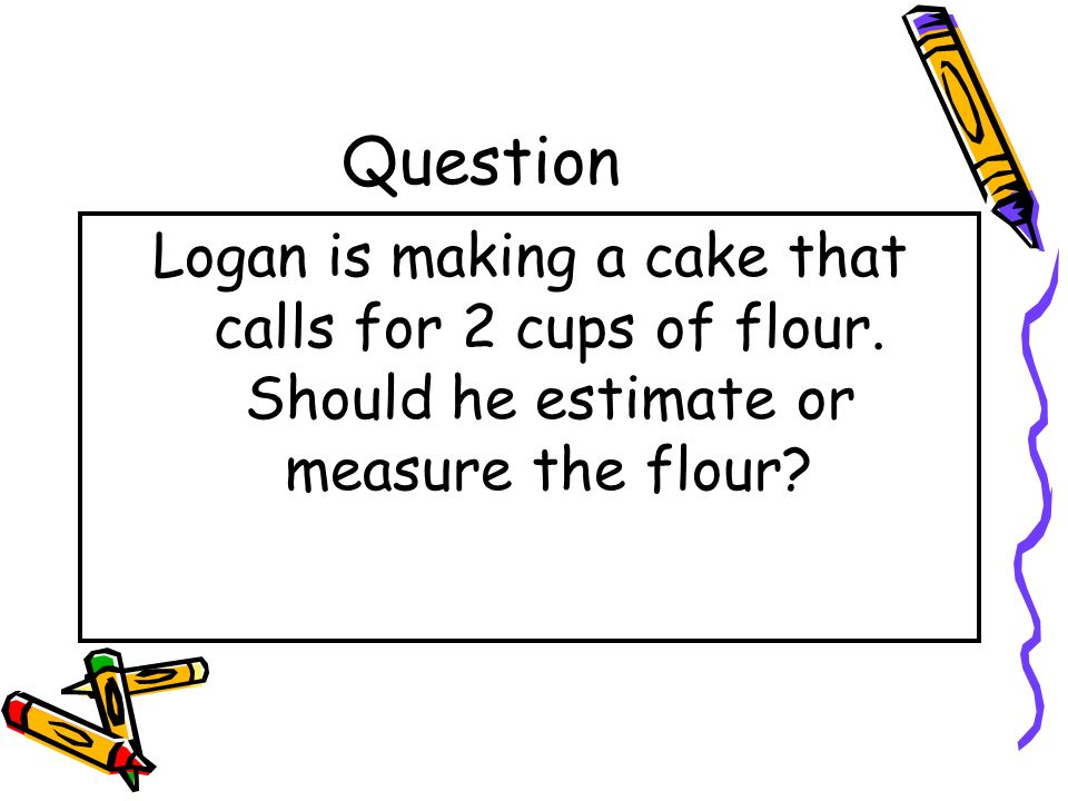 Question Logan is making a cake that calls for 2 cups of flour.
