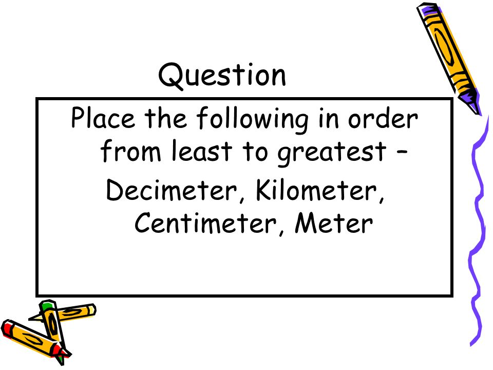 Question Place the following in order from least to greatest –