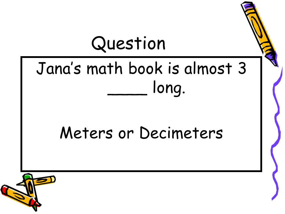 Jana's math book is almost 3 ____ long.