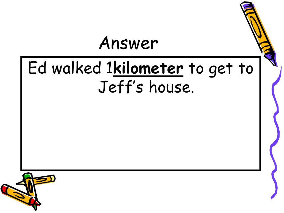 Ed walked 1kilometer to get to Jeff's house.