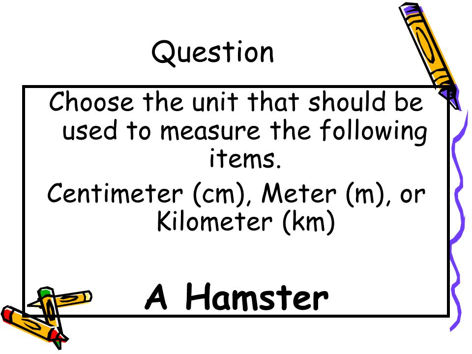 Question Choose the unit that should be used to measure the following items. Centimeter (cm), Meter (m), or Kilometer (km)