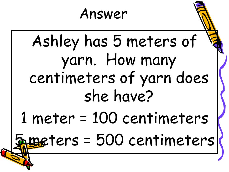 Answer Ashley has 5 meters of yarn. How many centimeters of yarn does she have 1 meter = 100 centimeters.