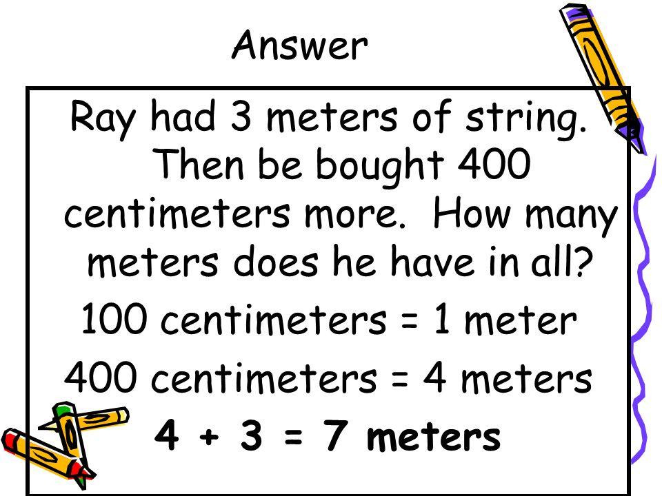 Answer Ray had 3 meters of string. Then be bought 400 centimeters more. How many meters does he have in all