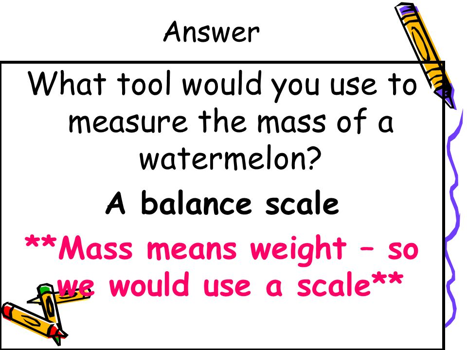 **Mass means weight – so we would use a scale**