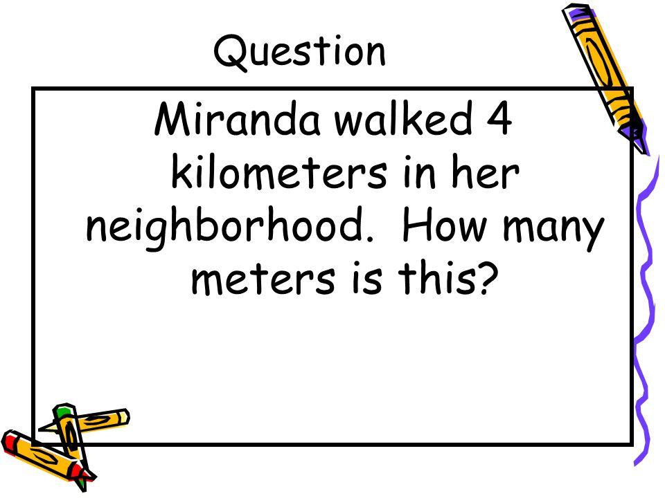 Question Miranda walked 4 kilometers in her neighborhood. How many meters is this