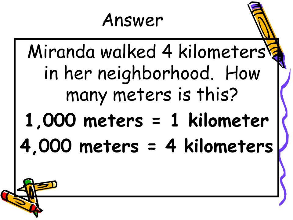 Answer Miranda walked 4 kilometers in her neighborhood. How many meters is this 1,000 meters = 1 kilometer.