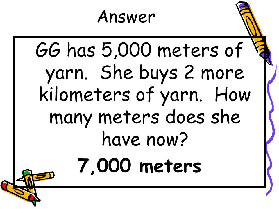 Answer GG has 5,000 meters of yarn. She buys 2 more kilometers of yarn. How many meters does she have now